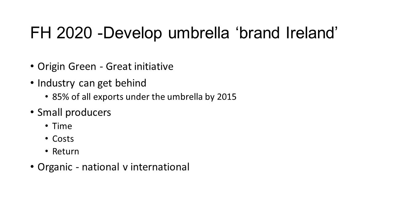 FH 2020 -Develop umbrella 'brand Ireland' Origin Green - Great initiative Industry can get behind 85% of all exports under the umbrella by 2015 Small producers Time Costs Return Organic - national v international
