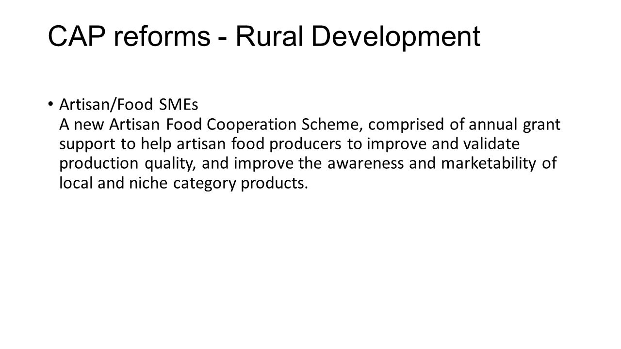 CAP reforms - Rural Development Artisan/Food SMEs A new Artisan Food Cooperation Scheme, comprised of annual grant support to help artisan food producers to improve and validate production quality, and improve the awareness and marketability of local and niche category products.