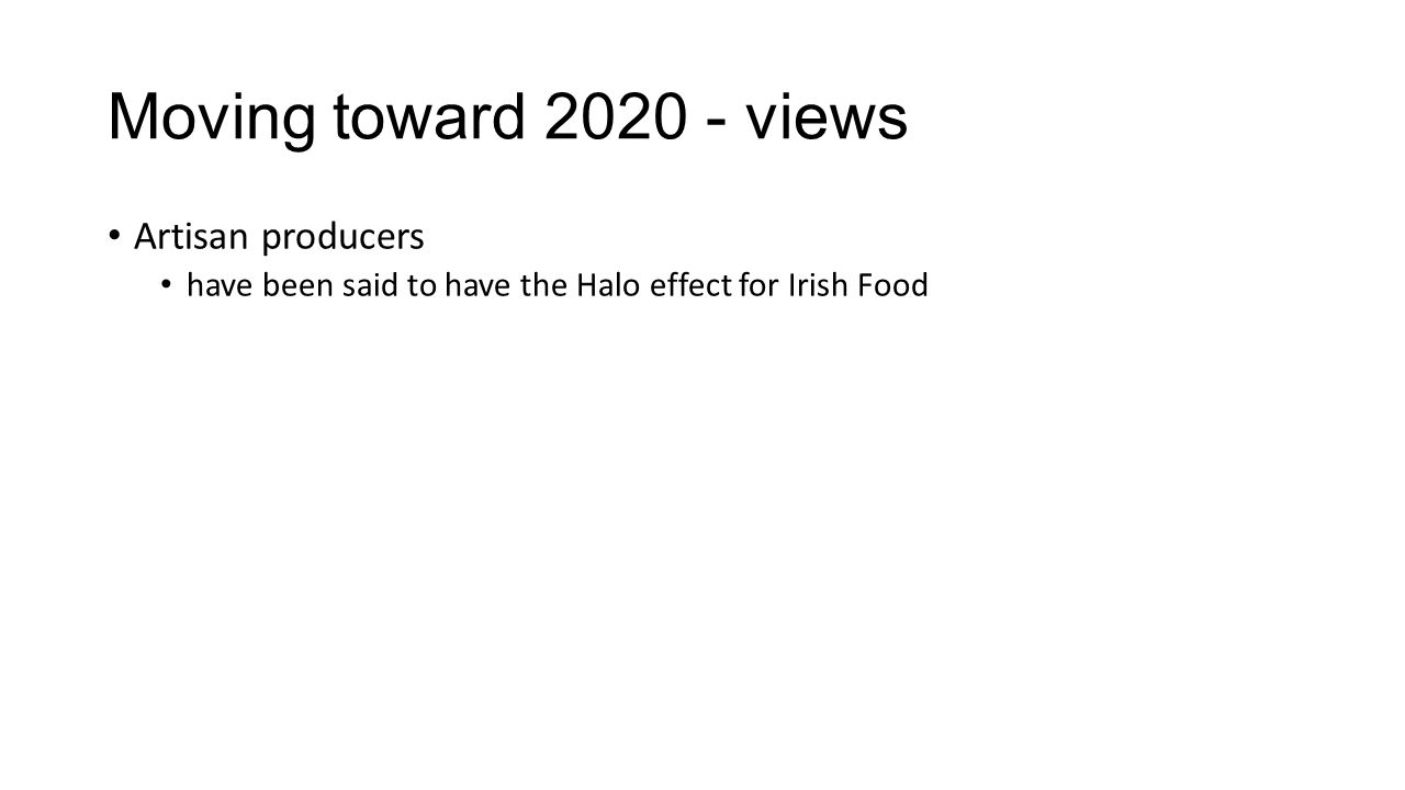 Moving toward 2020 - views Artisan producers have been said to have the Halo effect for Irish Food