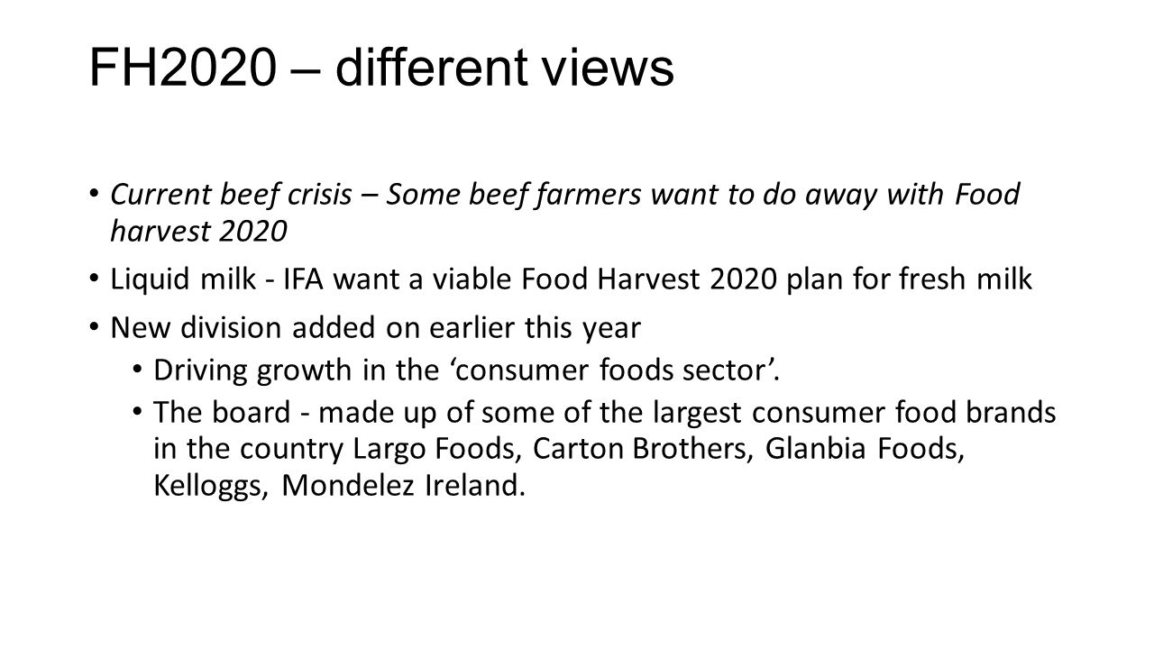 FH2020 – different views Current beef crisis – Some beef farmers want to do away with Food harvest 2020 Liquid milk - IFA want a viable Food Harvest 2020 plan for fresh milk New division added on earlier this year Driving growth in the 'consumer foods sector'.