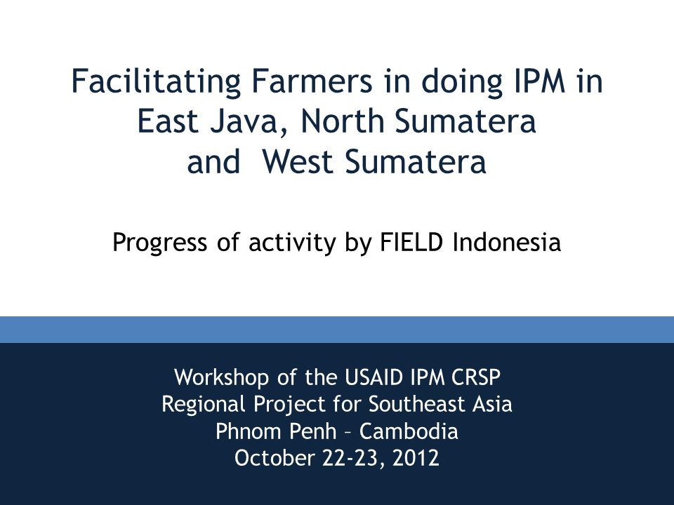 Facilitating Farmers in doing IPM in East Java, North Sumatera and West Sumatera Progress of activity by FIELD Indonesia Workshop of the USAID IPM CRSP Regional Project for Southeast Asia Phnom Penh – Cambodia October 22-23, 2012
