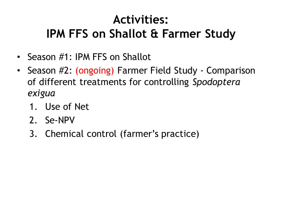 Activities: IPM FFS on Shallot & Farmer Study Season #1: IPM FFS on Shallot Season #2: (ongoing) Farmer Field Study - Comparison of different treatments for controlling Spodoptera exigua 1.Use of Net 2.Se-NPV 3.Chemical control (farmer's practice)