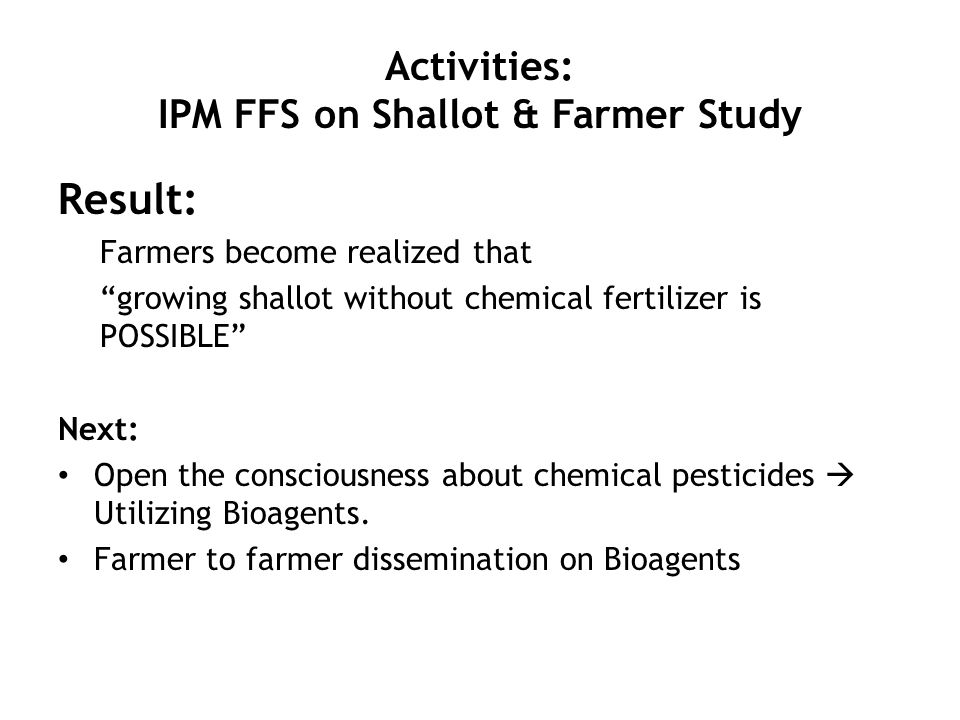 Activities: IPM FFS on Shallot & Farmer Study Result: Farmers become realized that growing shallot without chemical fertilizer is POSSIBLE Next: Open the consciousness about chemical pesticides  Utilizing Bioagents.