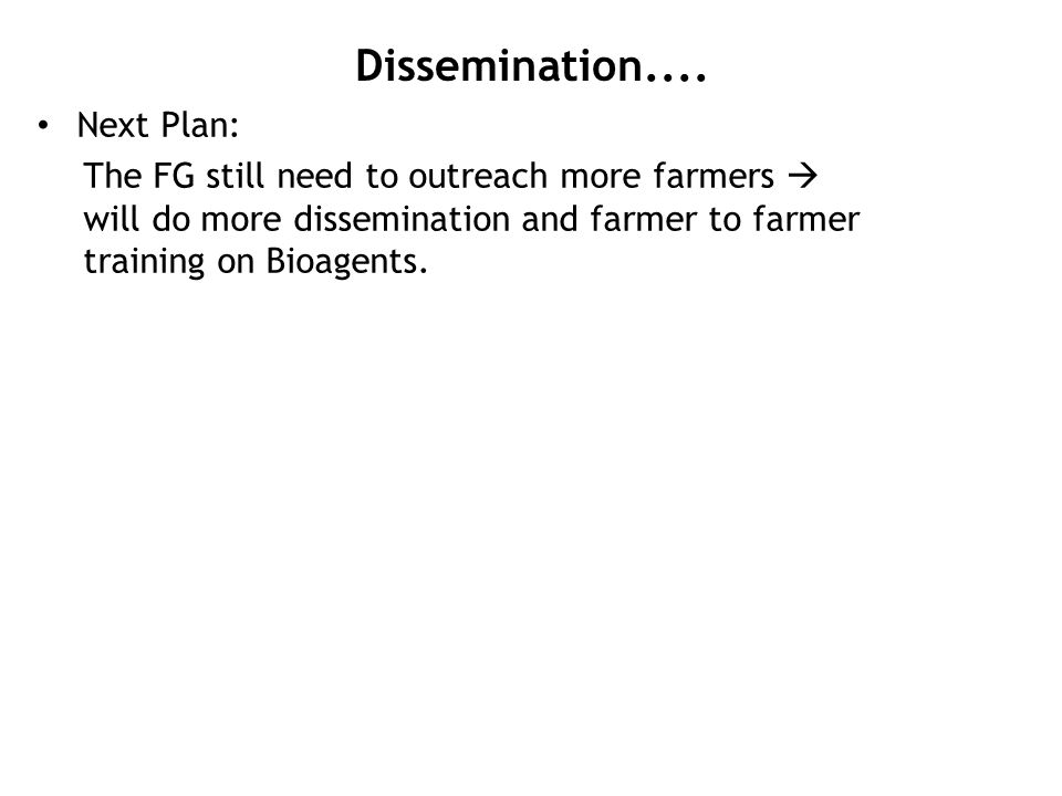 Dissemination.... Next Plan: The FG still need to outreach more farmers  will do more dissemination and farmer to farmer training on Bioagents.