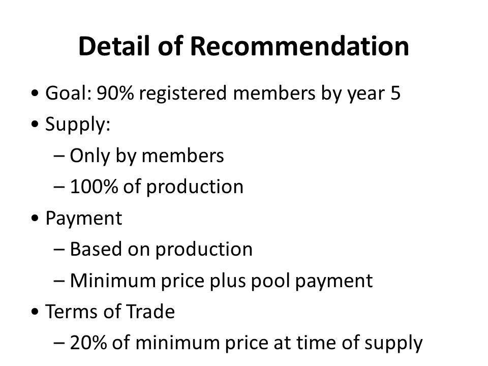 Detail of Recommendation Goal: 90% registered members by year 5 Supply: – Only by members – 100% of production Payment – Based on production – Minimum price plus pool payment Terms of Trade – 20% of minimum price at time of supply