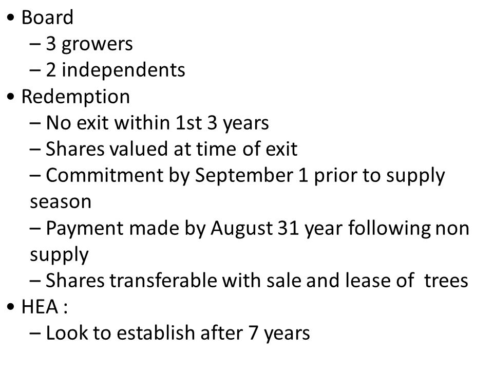 Board – 3 growers – 2 independents Redemption – No exit within 1st 3 years – Shares valued at time of exit – Commitment by September 1 prior to supply season – Payment made by August 31 year following non supply – Shares transferable with sale and lease of trees HEA : – Look to establish after 7 years