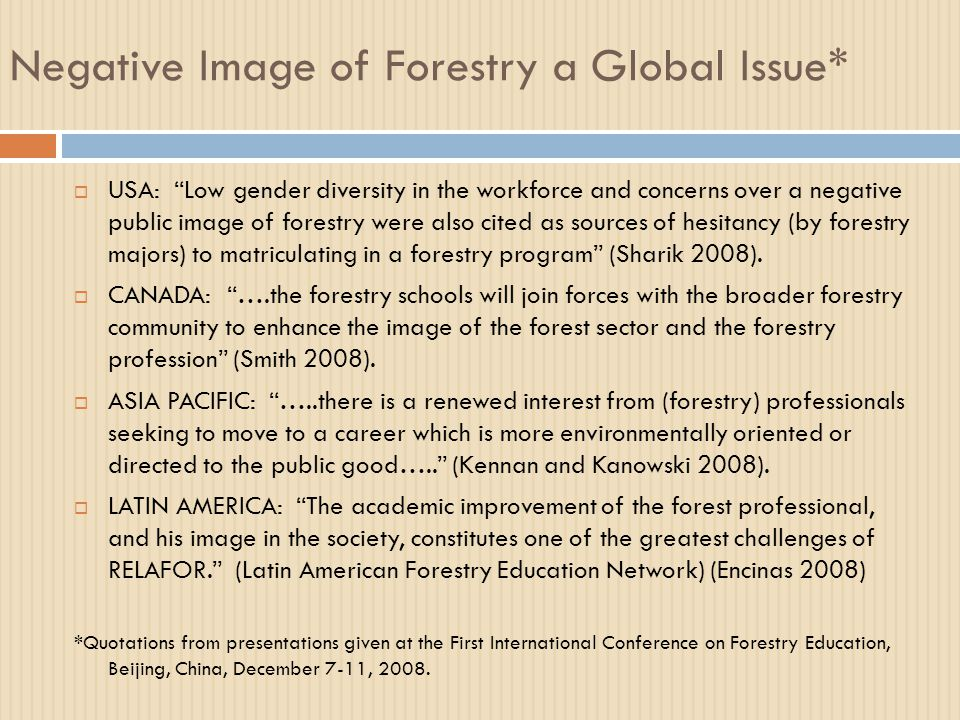 Negative Image of Forestry a Global Issue*  USA: Low gender diversity in the workforce and concerns over a negative public image of forestry were also cited as sources of hesitancy (by forestry majors) to matriculating in a forestry program (Sharik 2008).