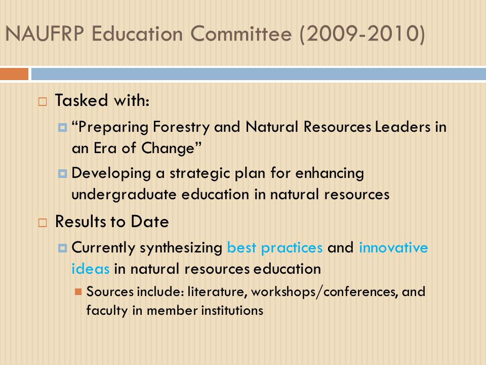 NAUFRP Education Committee (2009-2010)  Tasked with:  Preparing Forestry and Natural Resources Leaders in an Era of Change  Developing a strategic plan for enhancing undergraduate education in natural resources  Results to Date  Currently synthesizing best practices and innovative ideas in natural resources education Sources include: literature, workshops/conferences, and faculty in member institutions