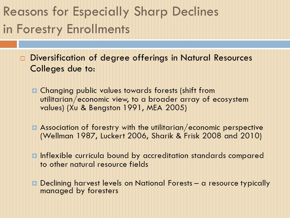 Reasons for Especially Sharp Declines in Forestry Enrollments  Diversification of degree offerings in Natural Resources Colleges due to:  Changing public values towards forests (shift from utilitarian/economic view, to a broader array of ecosystem values) (Xu & Bengston 1991, MEA 2005)  Association of forestry with the utilitarian/economic perspective (Wellman 1987, Luckert 2006, Sharik & Frisk 2008 and 2010)  Inflexible curricula bound by accreditation standards compared to other natural resource fields  Declining harvest levels on National Forests – a resource typically managed by foresters