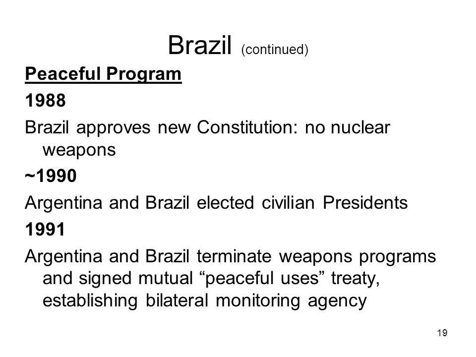 19 Brazil (continued) Peaceful Program 1988 Brazil approves new Constitution: no nuclear weapons ~1990 Argentina and Brazil elected civilian Presidents 1991 Argentina and Brazil terminate weapons programs and signed mutual peaceful uses treaty, establishing bilateral monitoring agency