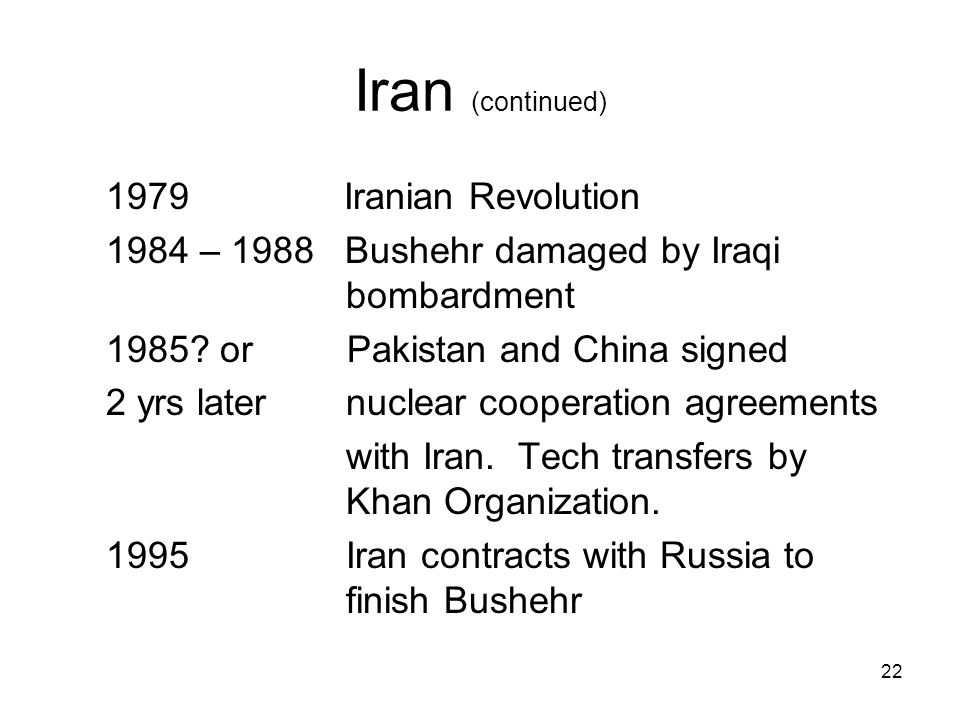 22 Iran (continued) 1979 Iranian Revolution 1984 – 1988 Bushehr damaged by Iraqi bombardment 1985.