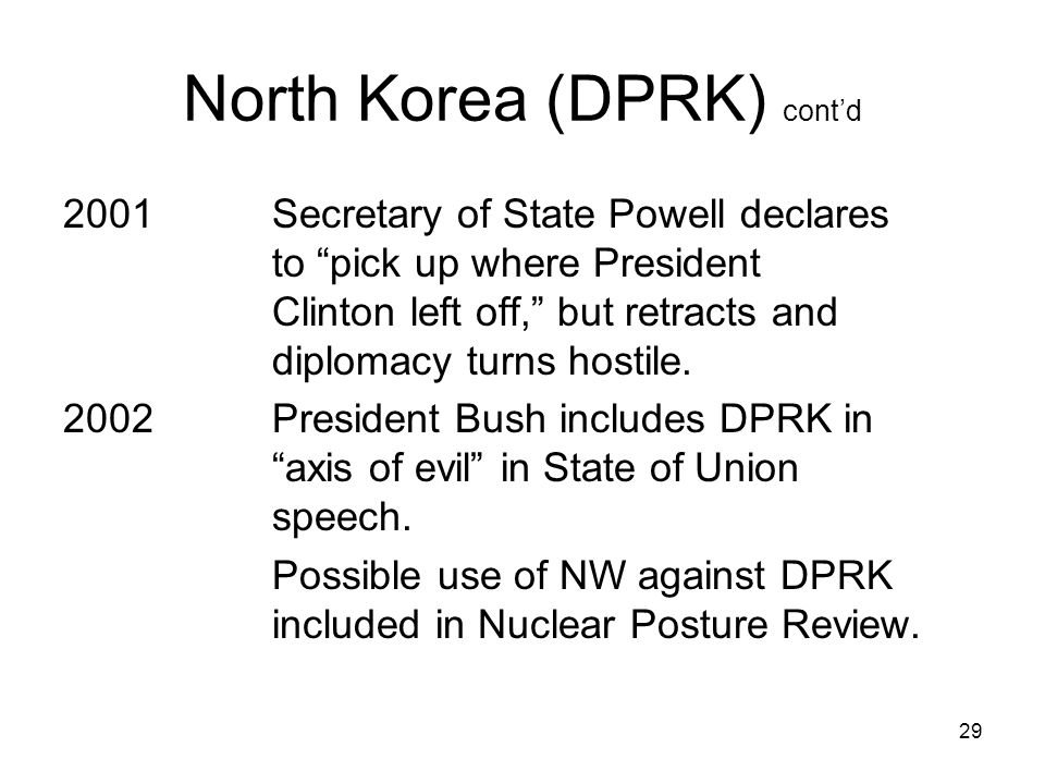 29 North Korea (DPRK) cont'd 2001Secretary of State Powell declares to pick up where President Clinton left off, but retracts and diplomacy turns hostile.
