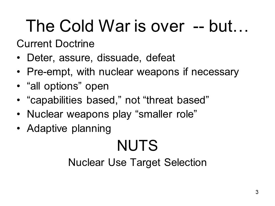 3 The Cold War is over -- but… Current Doctrine Deter, assure, dissuade, defeat Pre-empt, with nuclear weapons if necessary all options open capabilities based, not threat based Nuclear weapons play smaller role Adaptive planning NUTS Nuclear Use Target Selection