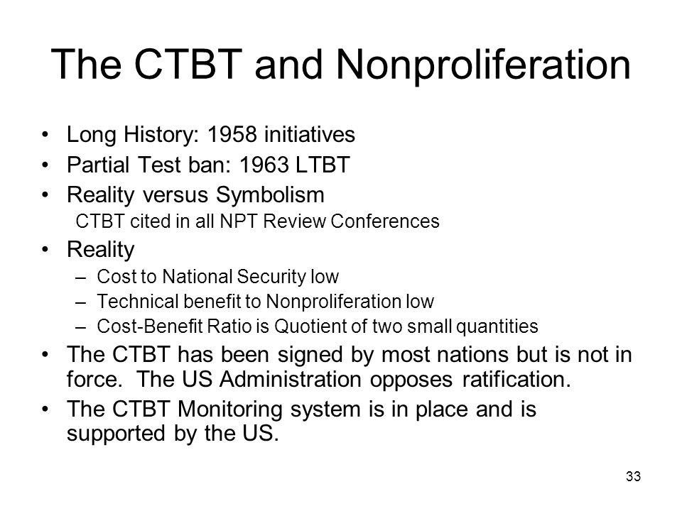 33 The CTBT and Nonproliferation Long History: 1958 initiatives Partial Test ban: 1963 LTBT Reality versus Symbolism CTBT cited in all NPT Review Conferences Reality –Cost to National Security low –Technical benefit to Nonproliferation low –Cost-Benefit Ratio is Quotient of two small quantities The CTBT has been signed by most nations but is not in force.