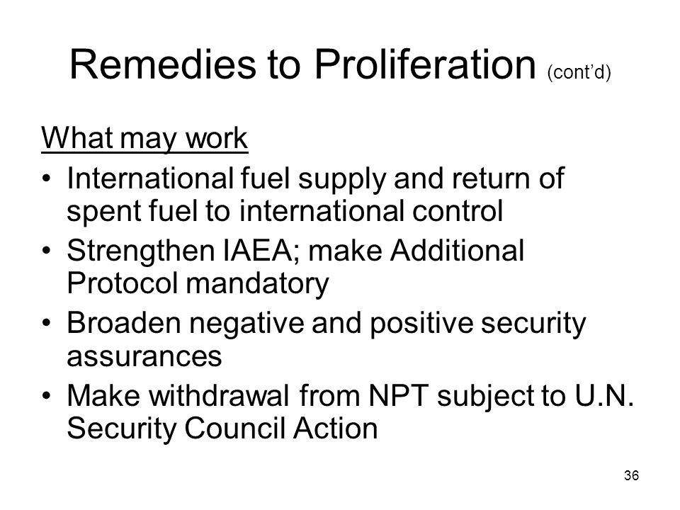 36 Remedies to Proliferation (cont'd) What may work International fuel supply and return of spent fuel to international control Strengthen IAEA; make Additional Protocol mandatory Broaden negative and positive security assurances Make withdrawal from NPT subject to U.N.
