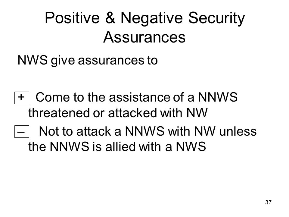 37 Positive & Negative Security Assurances NWS give assurances to + Come to the assistance of a NNWS threatened or attacked with NW – Not to attack a NNWS with NW unless the NNWS is allied with a NWS