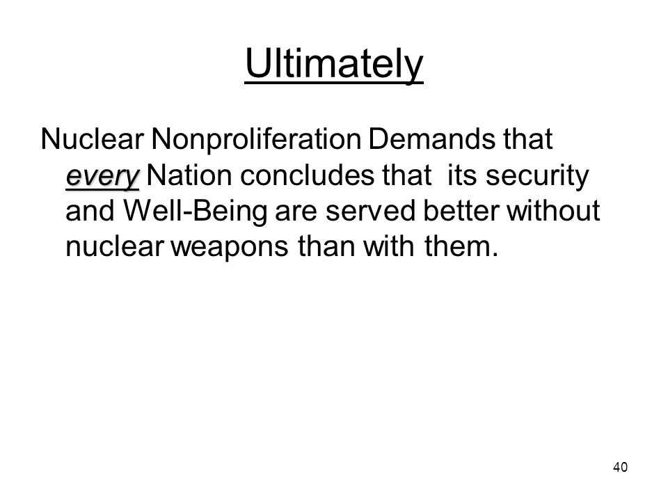 40 Ultimately every Nuclear Nonproliferation Demands that every Nation concludes that its security and Well-Being are served better without nuclear weapons than with them.
