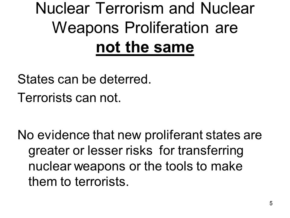 5 Nuclear Terrorism and Nuclear Weapons Proliferation are not the same States can be deterred.