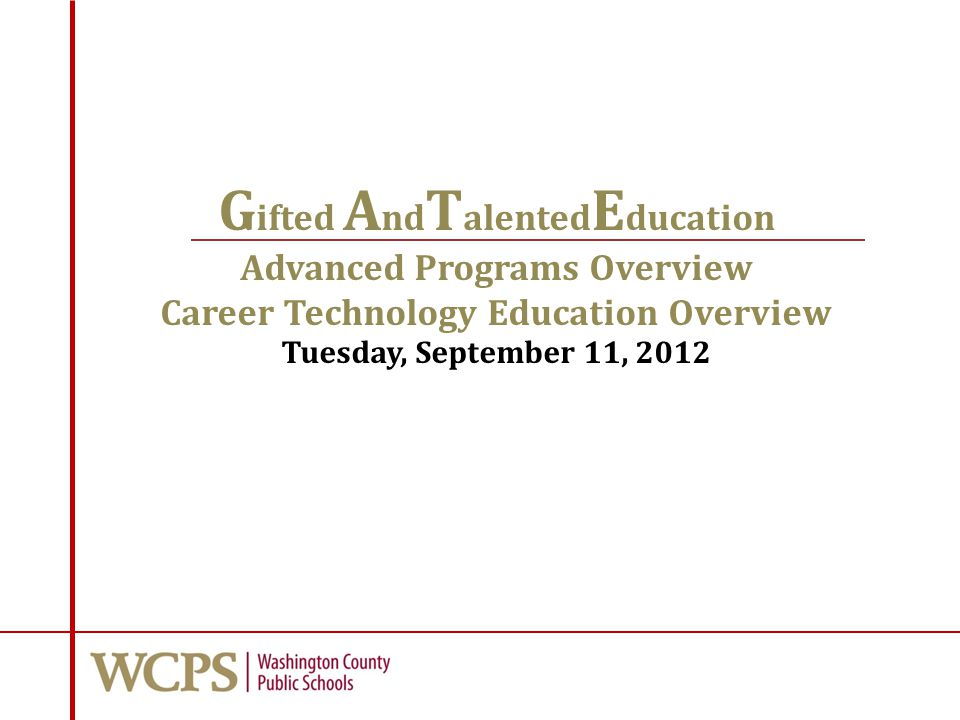 G ifted A nd T alented E ducation Advanced Programs Overview Career Technology Education Overview Tuesday, September 11, 2012