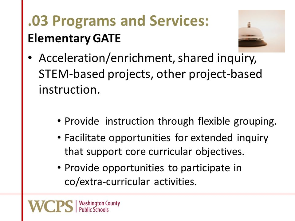 .03 Programs and Services: Elementary GATE Acceleration/enrichment, shared inquiry, STEM-based projects, other project-based instruction.