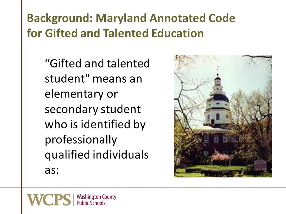 Background: Maryland Annotated Code for Gifted and Talented Education 1.Having outstanding talent and performing, or showing the potential for performing, at remarkably high levels of accomplishment when compared with other students of a similar age, experience, or environment;