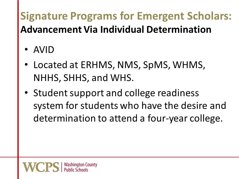 Signature Programs for Emergent Scholars: Advancement Via Individual Determination AVID Located at ERHMS, NMS, SpMS, WHMS, NHHS, SHHS, and WHS.