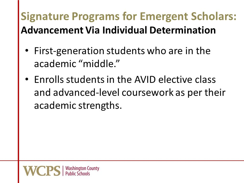 Signature Programs for Emergent Scholars: Advancement Via Individual Determination First-generation students who are in the academic middle. Enrolls students in the AVID elective class and advanced-level coursework as per their academic strengths.