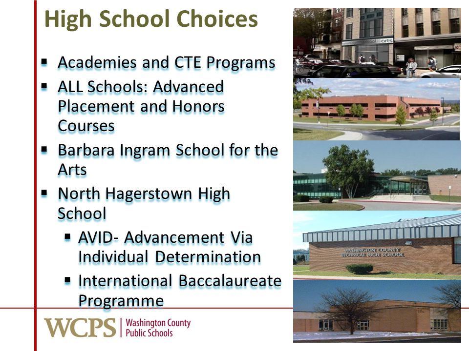 High School Choices  Academies and CTE Programs  ALL Schools: Advanced Placement and Honors Courses  Barbara Ingram School for the Arts  North Hagerstown High School  AVID- Advancement Via Individual Determination  International Baccalaureate Programme  Academies and CTE Programs  ALL Schools: Advanced Placement and Honors Courses  Barbara Ingram School for the Arts  North Hagerstown High School  AVID- Advancement Via Individual Determination  International Baccalaureate Programme