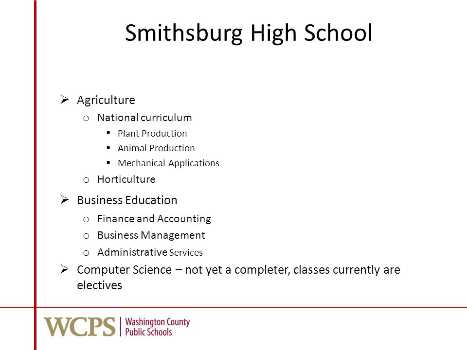 Smithsburg High School  Agriculture o National curriculum  Plant Production  Animal Production  Mechanical Applications o Horticulture  Business Education o Finance and Accounting o Business Management o Administrative Services  Computer Science – not yet a completer, classes currently are electives