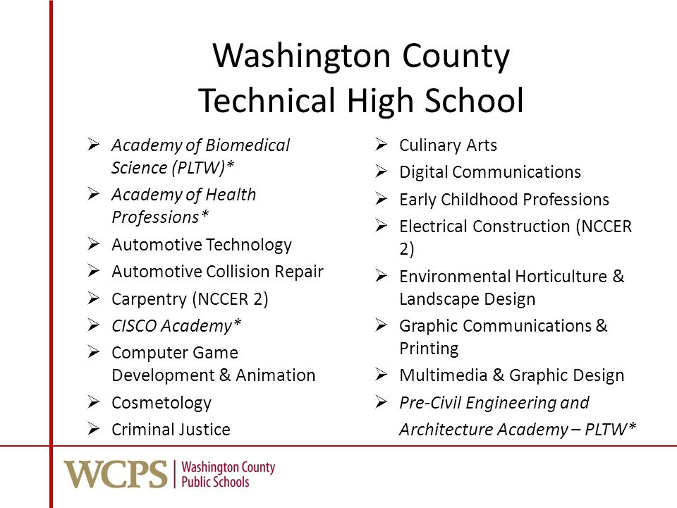 Washington County Technical High School  Academy of Biomedical Science (PLTW)*  Academy of Health Professions*  Automotive Technology  Automotive Collision Repair  Carpentry (NCCER 2)  CISCO Academy*  Computer Game Development & Animation  Cosmetology  Criminal Justice  Culinary Arts  Digital Communications  Early Childhood Professions  Electrical Construction (NCCER 2)  Environmental Horticulture & Landscape Design  Graphic Communications & Printing  Multimedia & Graphic Design  Pre-Civil Engineering and Architecture Academy – PLTW*