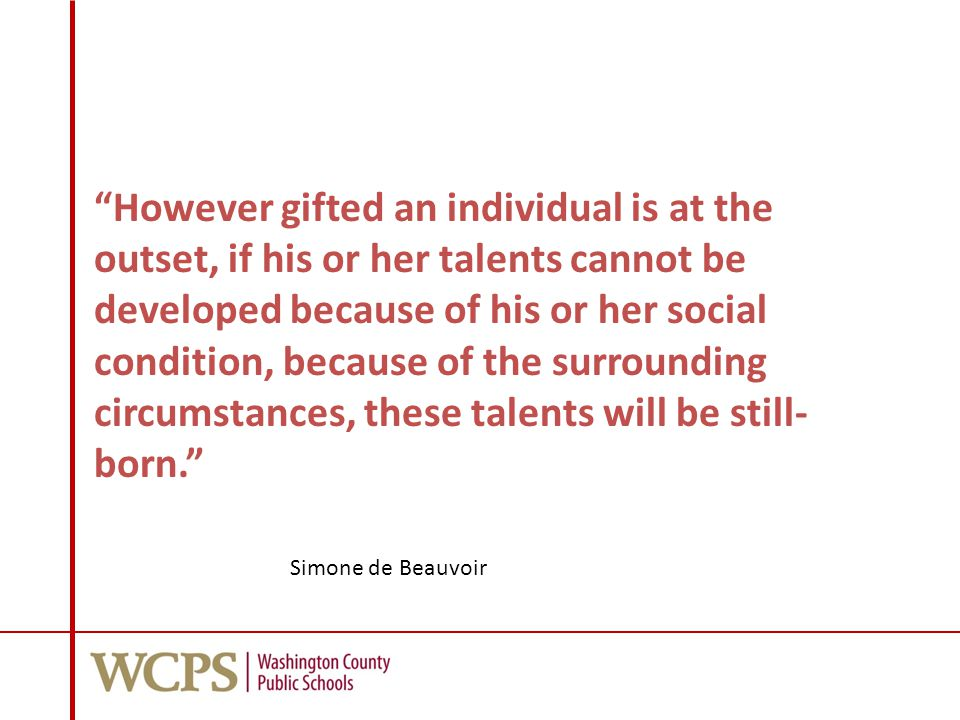 However gifted an individual is at the outset, if his or her talents cannot be developed because of his or her social condition, because of the surrounding circumstances, these talents will be still- born. Simone de Beauvoir