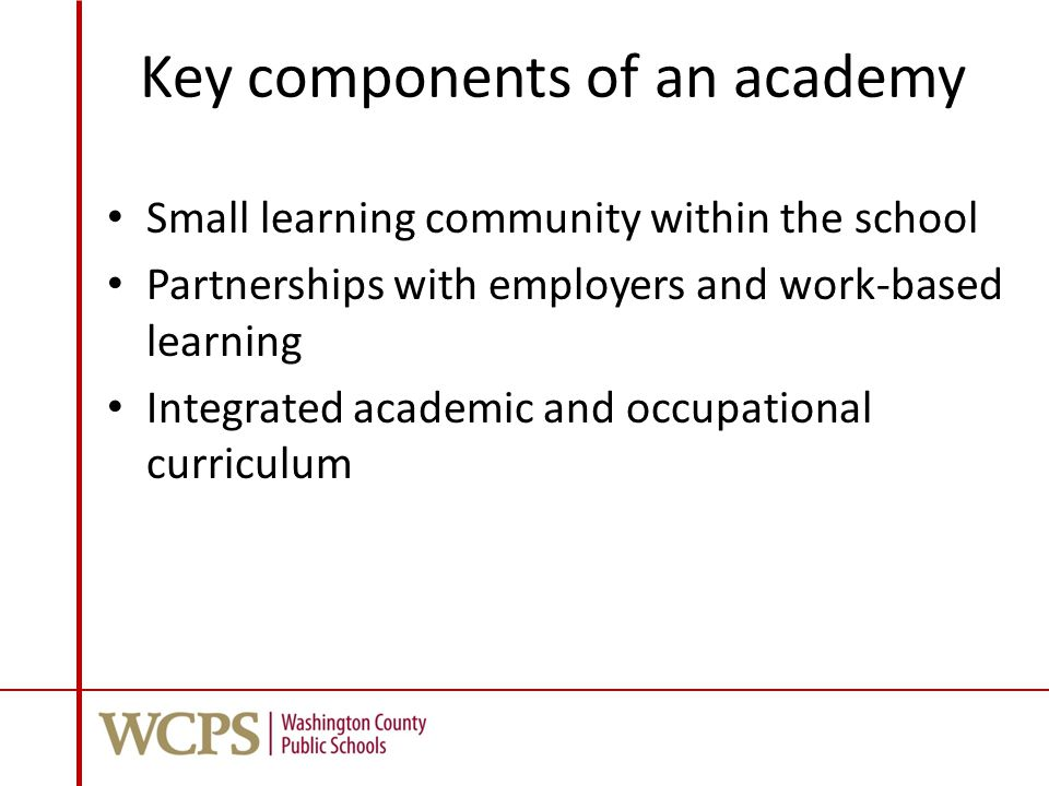 Key components of an academy Small learning community within the school Partnerships with employers and work-based learning Integrated academic and occupational curriculum