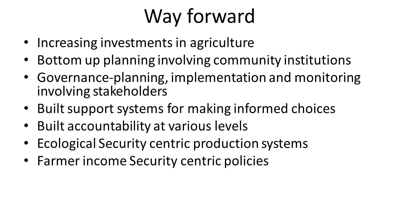 Way forward Increasing investments in agriculture Bottom up planning involving community institutions Governance-planning, implementation and monitori
