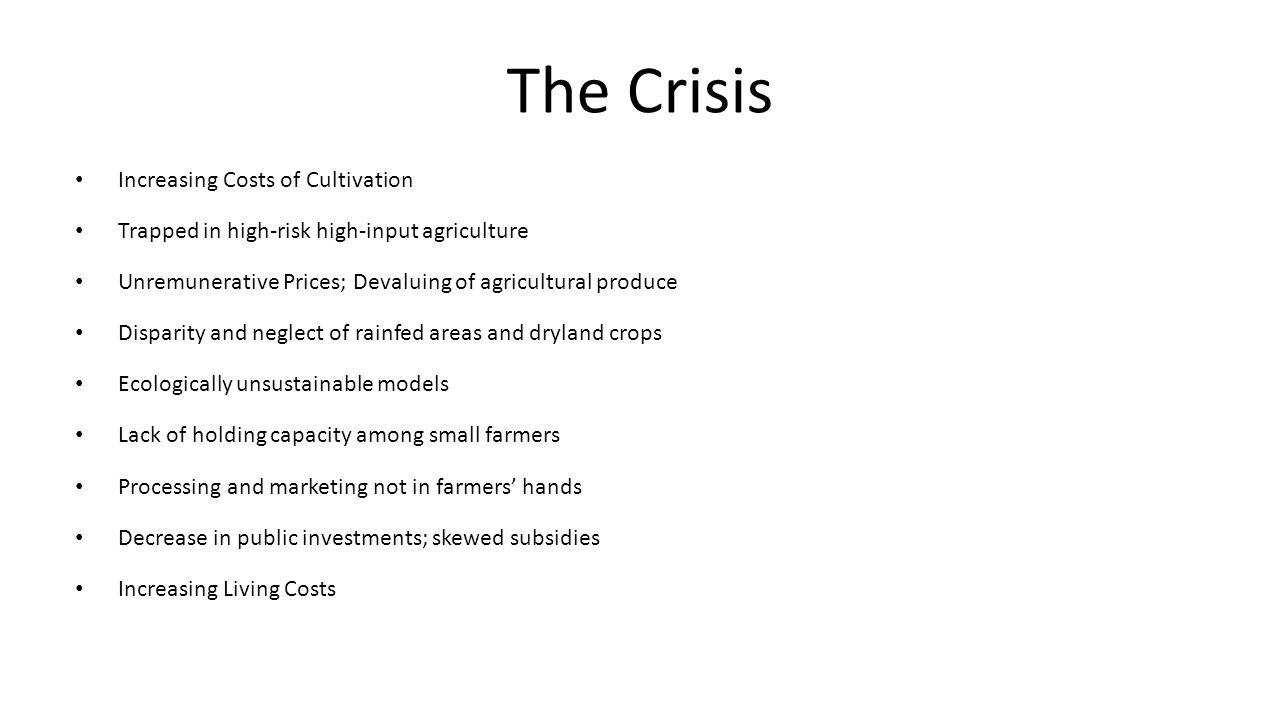 The Crisis Increasing Costs of Cultivation Trapped in high-risk high-input agriculture Unremunerative Prices; Devaluing of agricultural produce Disparity and neglect of rainfed areas and dryland crops Ecologically unsustainable models Lack of holding capacity among small farmers Processing and marketing not in farmers' hands Decrease in public investments; skewed subsidies Increasing Living Costs