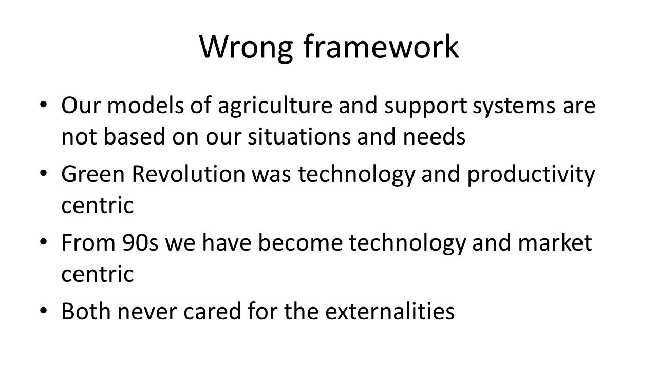 Wrong framework Our models of agriculture and support systems are not based on our situations and needs Green Revolution was technology and productivity centric From 90s we have become technology and market centric Both never cared for the externalities