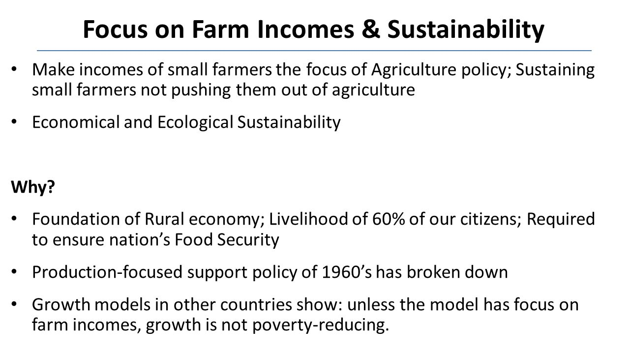 Focus on Farm Incomes & Sustainability Make incomes of small farmers the focus of Agriculture policy; Sustaining small farmers not pushing them out of agriculture Economical and Ecological Sustainability Why.