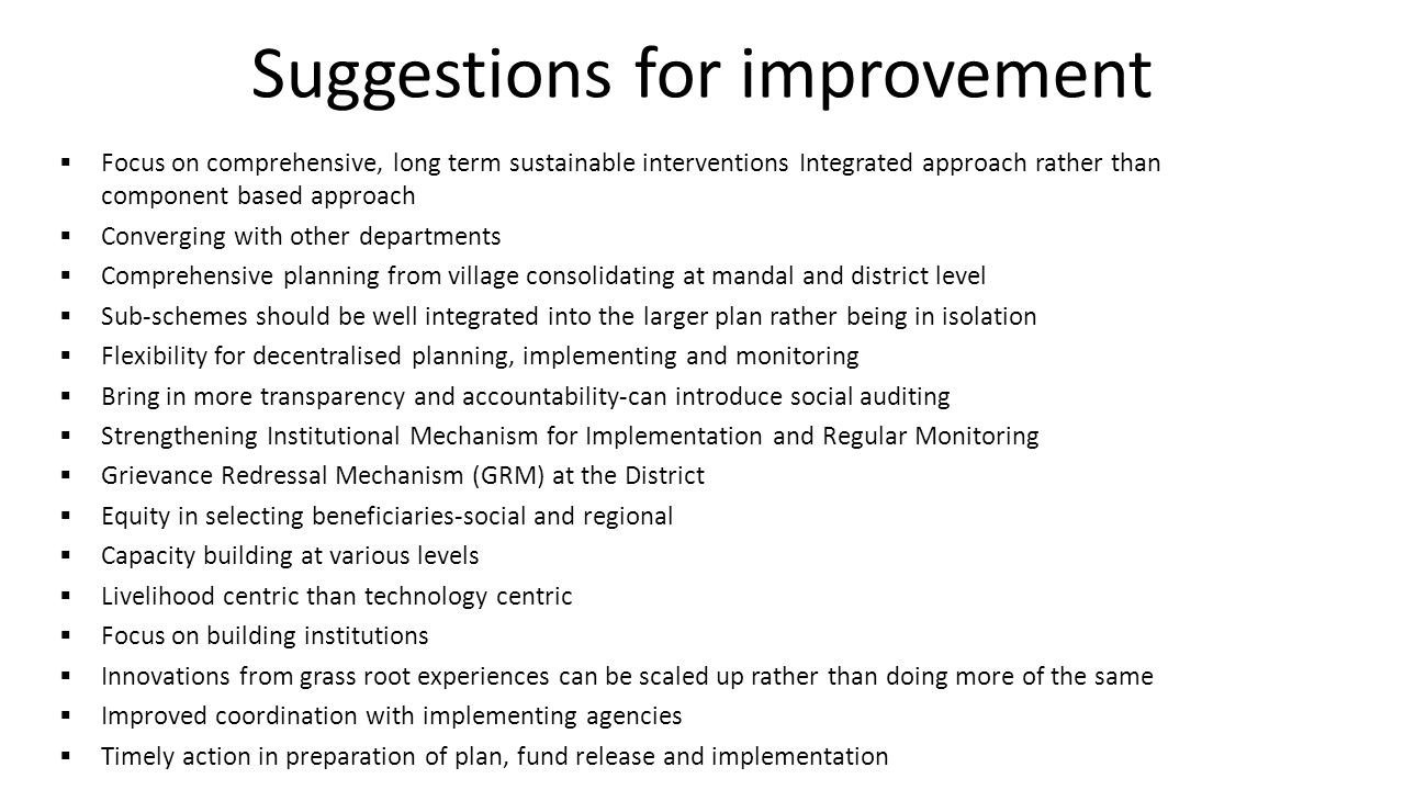 Suggestions for improvement  Focus on comprehensive, long term sustainable interventions Integrated approach rather than component based approach  Converging with other departments  Comprehensive planning from village consolidating at mandal and district level  Sub-schemes should be well integrated into the larger plan rather being in isolation  Flexibility for decentralised planning, implementing and monitoring  Bring in more transparency and accountability-can introduce social auditing  Strengthening Institutional Mechanism for Implementation and Regular Monitoring  Grievance Redressal Mechanism (GRM) at the District  Equity in selecting beneficiaries-social and regional  Capacity building at various levels  Livelihood centric than technology centric  Focus on building institutions  Innovations from grass root experiences can be scaled up rather than doing more of the same  Improved coordination with implementing agencies  Timely action in preparation of plan, fund release and implementation
