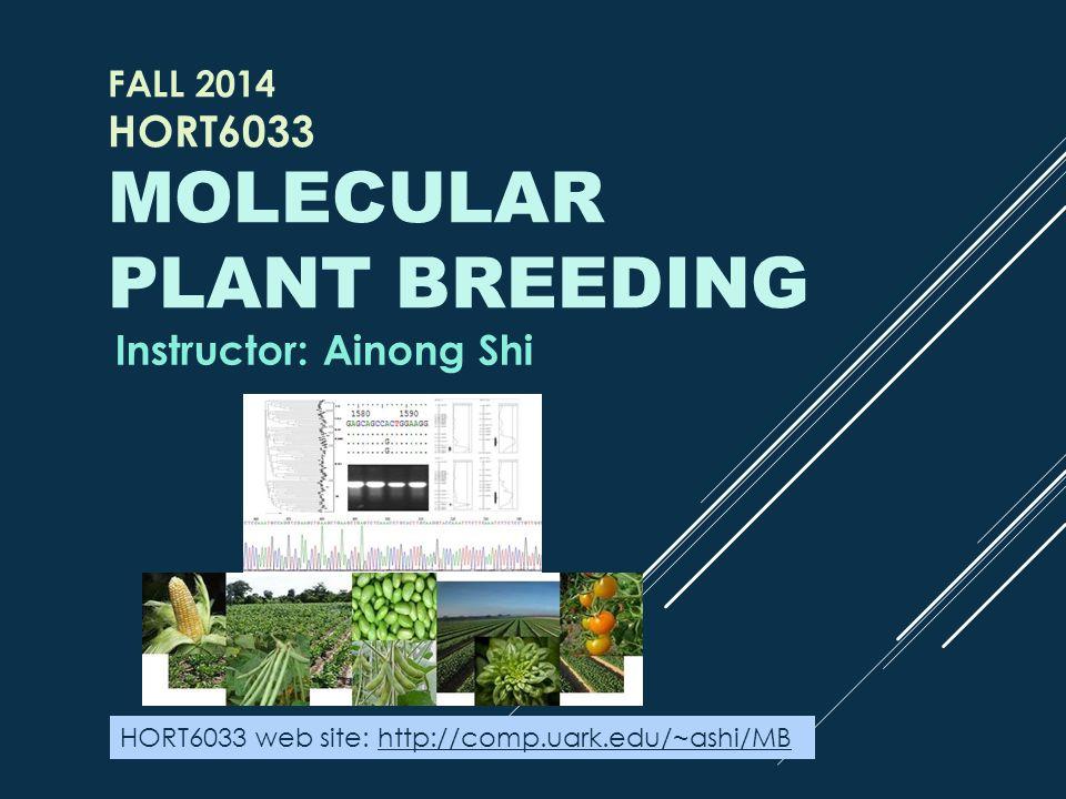 FALL 2014 HORT6033 MOLECULAR PLANT BREEDING Instructor: Ainong Shi HORT6033 web site: http://comp.uark.edu/~ashi/MBhttp://comp.uark.edu/~ashi/MB