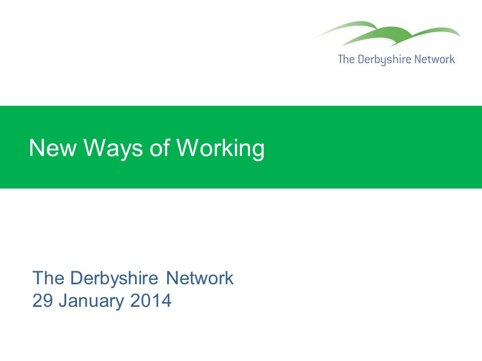 New Ways of Working The Derbyshire Network 29 January 2014