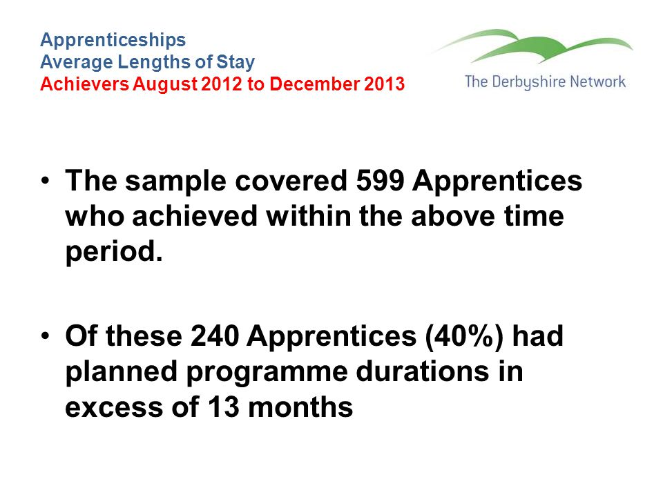 Apprenticeships Average Lengths of Stay Achievers August 2012 to December 2013 The sample covered 599 Apprentices who achieved within the above time period.