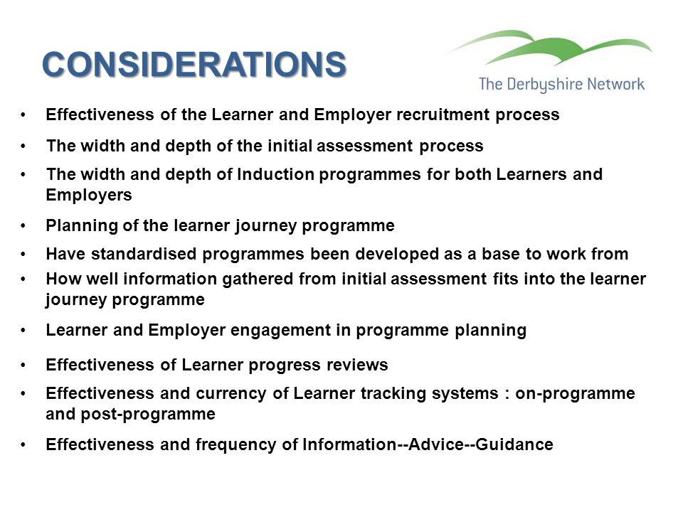 CONSIDERATIONS Effectiveness of the Learner and Employer recruitment process The width and depth of the initial assessment process The width and depth of Induction programmes for both Learners and Employers Planning of the learner journey programme Have standardised programmes been developed as a base to work from How well information gathered from initial assessment fits into the learner journey programme Learner and Employer engagement in programme planning Effectiveness of Learner progress reviews Effectiveness and currency of Learner tracking systems : on-programme and post-programme Effectiveness and frequency of Information--Advice--Guidance