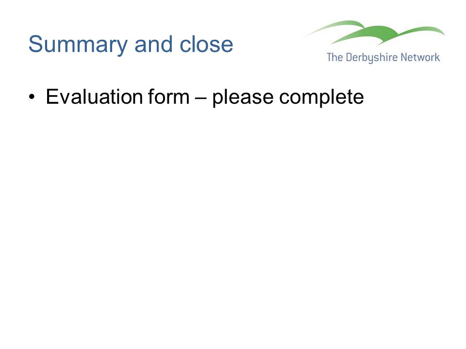 Summary and close Evaluation form – please complete