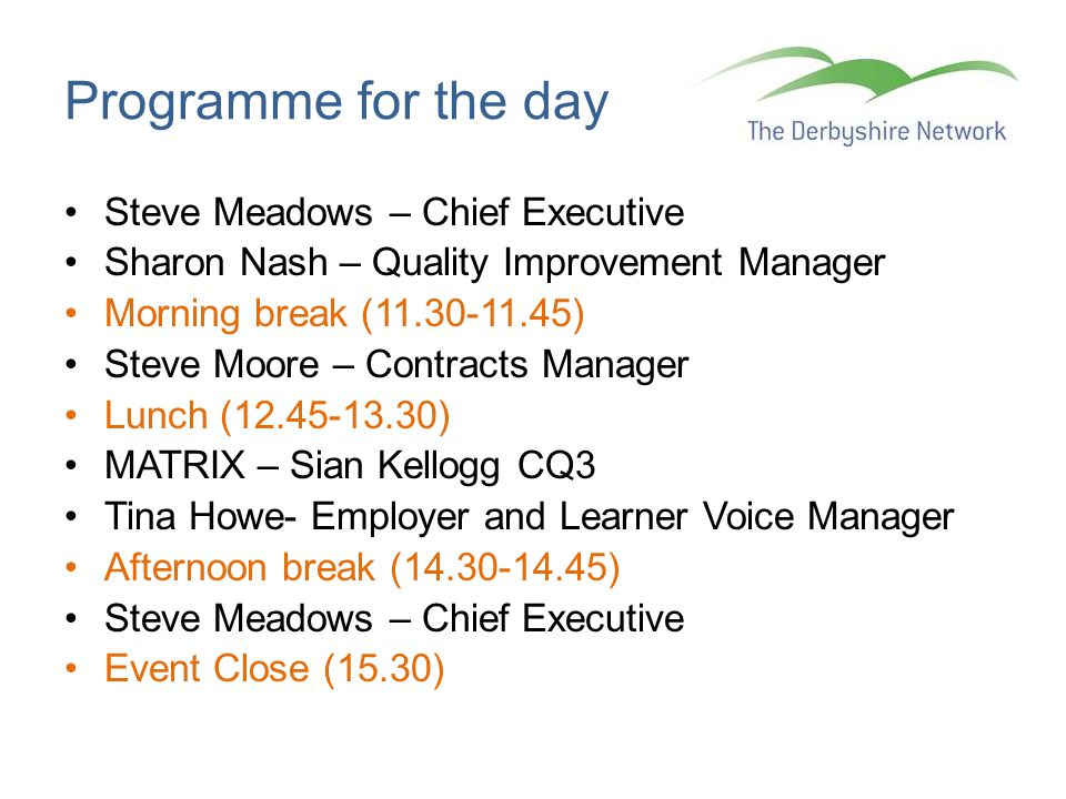 Programme for the day Steve Meadows – Chief Executive Sharon Nash – Quality Improvement Manager Morning break (11.30-11.45) Steve Moore – Contracts Manager Lunch (12.45-13.30) MATRIX – Sian Kellogg CQ3 Tina Howe- Employer and Learner Voice Manager Afternoon break (14.30-14.45) Steve Meadows – Chief Executive Event Close (15.30)