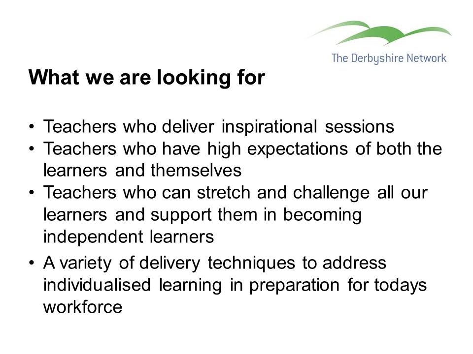 What we are looking for Teachers who deliver inspirational sessions Teachers who have high expectations of both the learners and themselves Teachers who can stretch and challenge all our learners and support them in becoming independent learners A variety of delivery techniques to address individualised learning in preparation for todays workforce