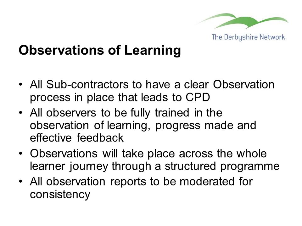 Observations of Learning All Sub-contractors to have a clear Observation process in place that leads to CPD All observers to be fully trained in the observation of learning, progress made and effective feedback Observations will take place across the whole learner journey through a structured programme All observation reports to be moderated for consistency