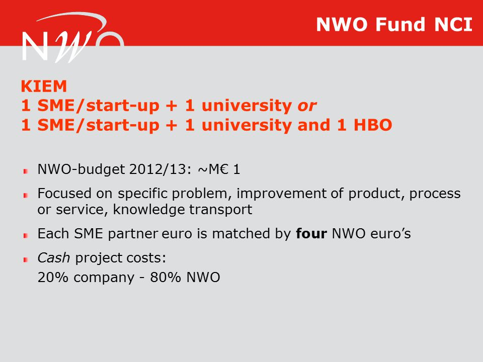 NWO-budget 2012/13: ~M€ 1 Focused on specific problem, improvement of product, process or service, knowledge transport Each SME partner euro is matched by four NWO euro's Cash project costs: 20% company - 80% NWO KIEM 1 SME/start-up + 1 university or 1 SME/start-up + 1 university and 1 HBO NWO Fund NCI