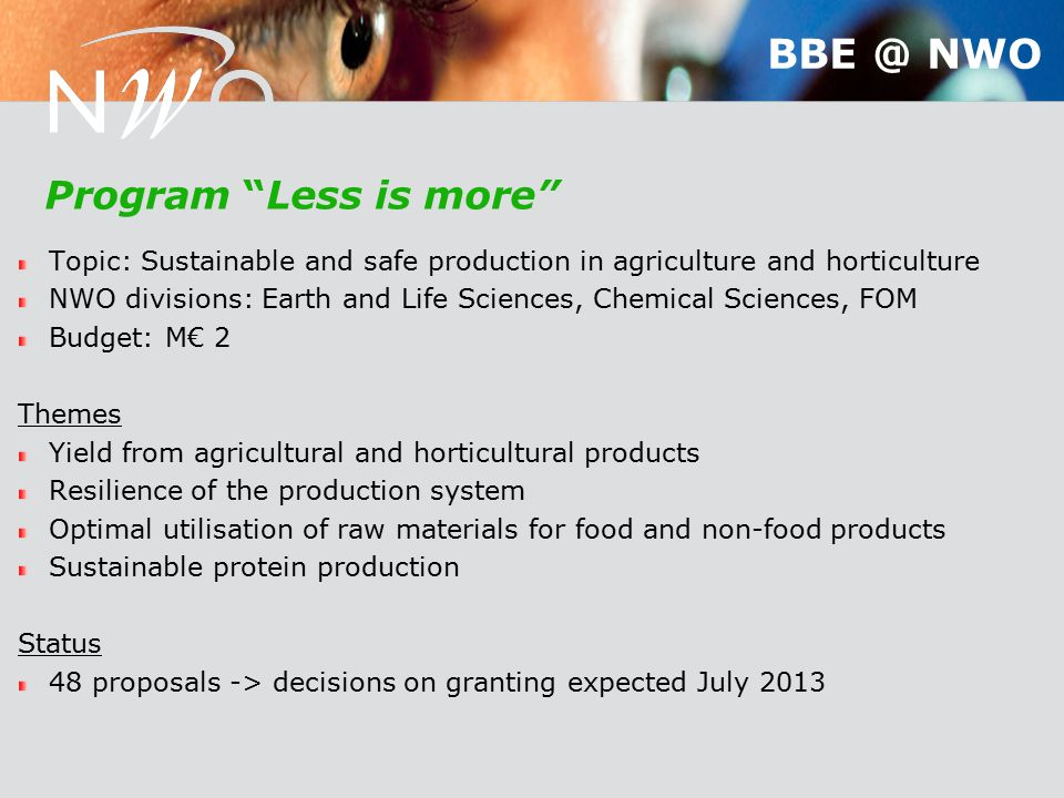 Program Less is more Topic: Sustainable and safe production in agriculture and horticulture NWO divisions: Earth and Life Sciences, Chemical Sciences, FOM Budget: M€ 2 Themes Yield from agricultural and horticultural products Resilience of the production system Optimal utilisation of raw materials for food and non-food products Sustainable protein production Status 48 proposals -> decisions on granting expected July 2013 BBE @ NWO