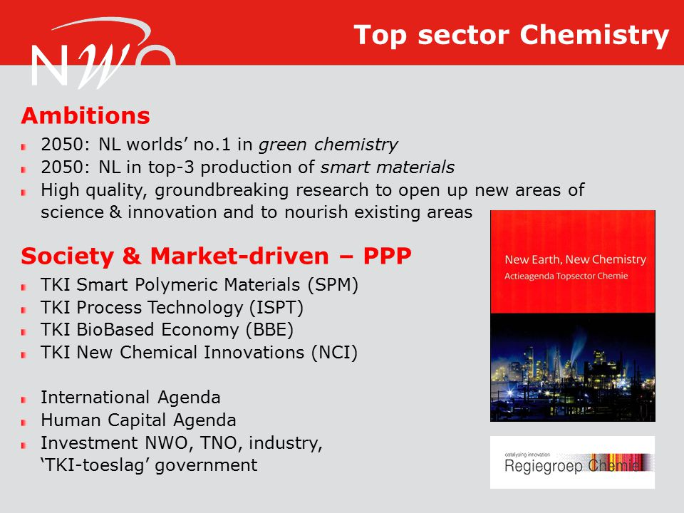 Ambitions 2050: NL worlds' no.1 in green chemistry 2050: NL in top-3 production of smart materials High quality, groundbreaking research to open up new areas of science & innovation and to nourish existing areas Society & Market-driven – PPP TKI Smart Polymeric Materials (SPM) TKI Process Technology (ISPT) TKI BioBased Economy (BBE) TKI New Chemical Innovations (NCI) International Agenda Human Capital Agenda Investment NWO, TNO, industry, 'TKI-toeslag' government Top sector Chemistry