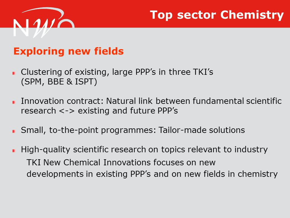 Clustering of existing, large PPP's in three TKI's (SPM, BBE & ISPT) Innovation contract: Natural link between fundamental scientific research existing and future PPP's Small, to-the-point programmes: Tailor-made solutions High-quality scientific research on topics relevant to industry TKI New Chemical Innovations focuses on new developments in existing PPP's and on new fields in chemistry Exploring new fields Top sector Chemistry