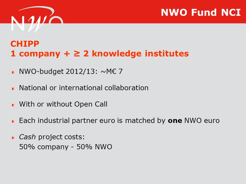 NWO-budget 2012/13: ~M€ 7 National or international collaboration With or without Open Call Each industrial partner euro is matched by one NWO euro Cash project costs: 50% company - 50% NWO CHIPP 1 company + ≥ 2 knowledge institutes NWO Fund NCI